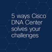 5 Ways Cisco DNA Center Solves your challenges